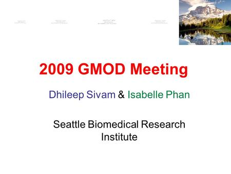2009 GMOD Meeting Dhileep Sivam & Isabelle Phan Seattle Biomedical Research Institute.