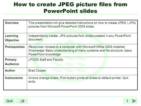 1Quit How to create JPEG picture files from PowerPoint slides OverviewThis presentation will give detailed instructions on how to create JPEG (.JPG) pictures.