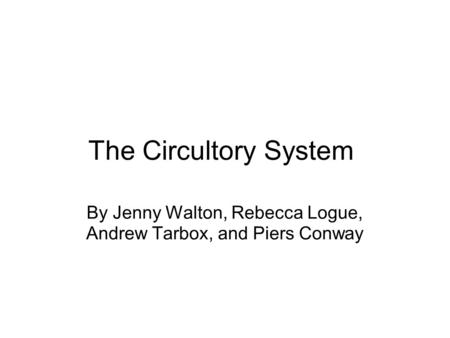 The Circultory System By Jenny Walton, Rebecca Logue, Andrew Tarbox, and Piers Conway.