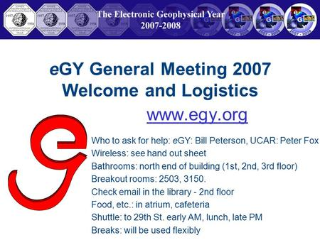 EGY General Meeting 2007 Welcome and Logistics www.egy.org Who to ask for help: eGY: Bill Peterson, UCAR: Peter Fox Wireless: see hand out sheet Bathrooms: