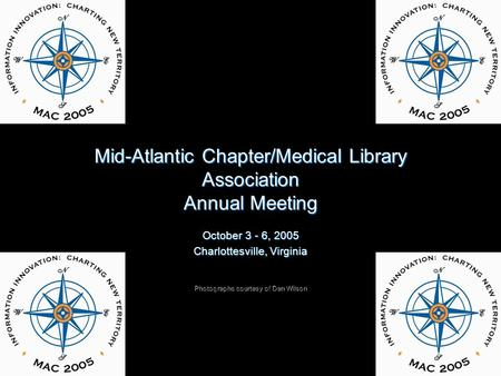 Mid-Atlantic Chapter/Medical Library Association Annual Meeting October 3 - 6, 2005 Charlottesville, Virginia Photographs courtesy of Dan Wilson.