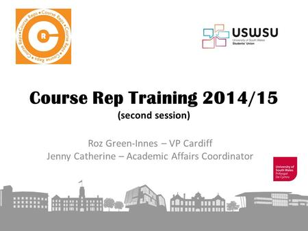 Course Rep Training 2014/15 (second session) Roz Green-Innes – VP Cardiff Jenny Catherine – Academic Affairs Coordinator.
