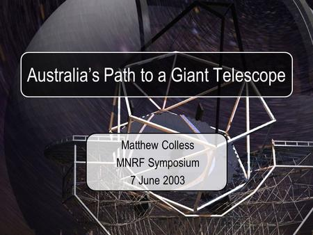 Australia's Path to a Giant Telescope Matthew Colless MNRF Symposium 7 June 2003.