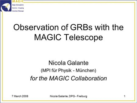 7 March 2008Nicola Galante, DPG - Freiburg1 Observation of GRBs with the MAGIC Telescope Nicola Galante (MPI für Physik - München) for the MAGIC Collaboration.