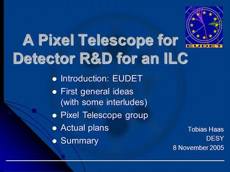 Tobias Haas DESY 8 November 2005 A Pixel Telescope for Detector R&D for an ILC Introduction: EUDET Introduction: EUDET First general ideas (with some interludes)