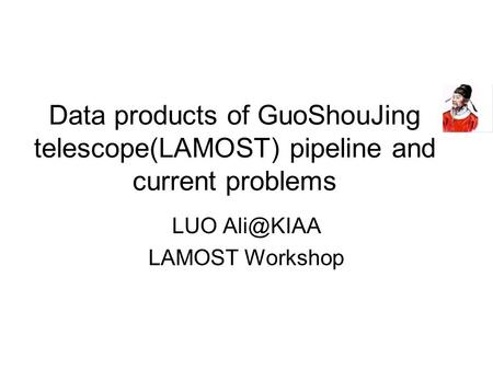Data products of GuoShouJing telescope(LAMOST) pipeline and current problems LUO LAMOST Workshop.