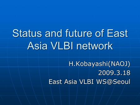 Status and future of East Asia VLBI network H.Kobayashi(NAOJ)2009.3.18 East Asia VLBI