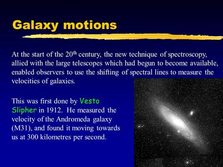 Galaxy motions At the start of the 20 th century, the new technique of spectroscopy, allied with the large telescopes which had begun to become available,