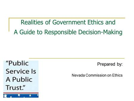 Realities of Government Ethics and A Guide to Responsible Decision-Making Prepared by: Nevada Commission on Ethics.