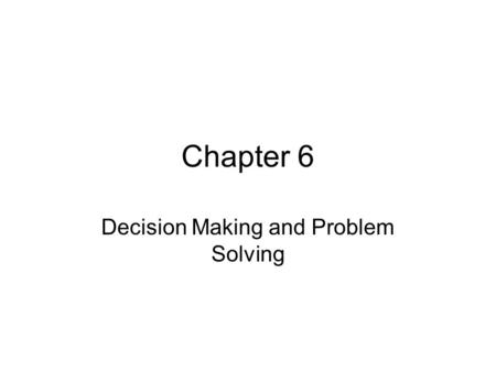 Chapter 6 Decision Making and Problem Solving. Objectives Describe the decision making process Explain how to involve employees in decision making Describe.