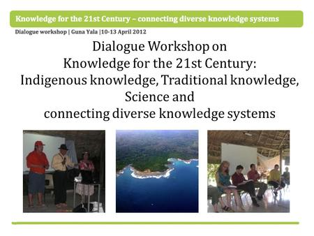 Dialogue Workshop on Knowledge for the 21st Century: Indigenous knowledge, Traditional knowledge, Science and connecting diverse knowledge systems.