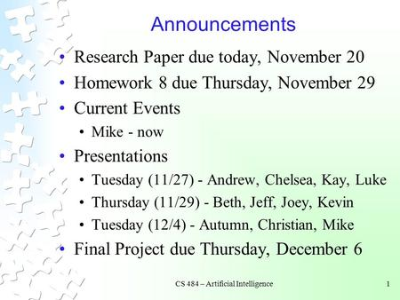CS 484 – Artificial Intelligence1 Announcements Research Paper due today, November 20 Homework 8 due Thursday, November 29 Current Events Mike - now Presentations.