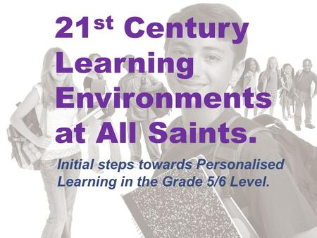 21 st Century Learning Environments at All Saints. Initial steps towards Personalised Learning in the Grade 5/6 Level.