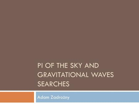 PI OF THE SKY AND GRAVITATIONAL WAVES SEARCHES Adam Zadrożny.