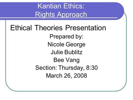 Kantian Ethics: Rights Approach Ethical Theories Presentation Prepared by: Nicole George Julie Bublitz Bee Vang Section: Thursday, 8:30 March 26, 2008.