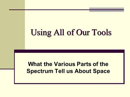 Using All of Our Tools What the Various Parts of the Spectrum Tell us About Space.