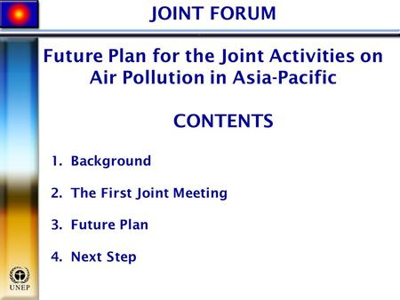 JOINT FORUM Future Plan for the Joint Activities on Air Pollution in Asia-Pacific CONTENTS 1. Background 2. The First Joint Meeting 3. Future Plan 4. Next.