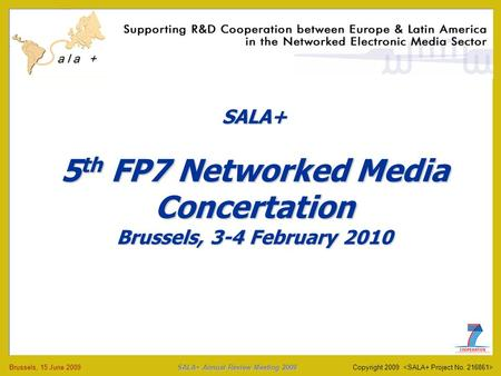 SALA+ Annual Review Meeting 2009 Brussels, 15 June 2009 SALA+ Annual Review Meeting 2009 Copyright 2009 SALA+ 5 th FP7 Networked Media Concertation Brussels,