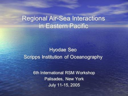 Regional Air-Sea Interactions in Eastern Pacific 6th International RSM Workshop Palisades, New York July 11-15, 2005 6th International RSM Workshop Palisades,
