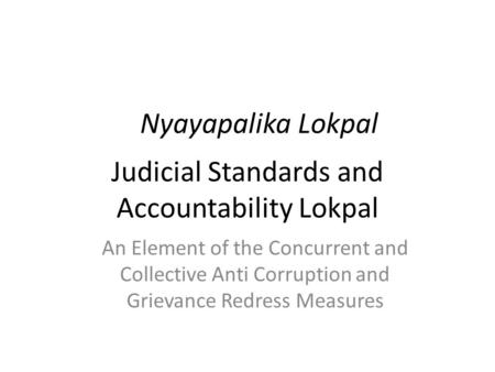 Judicial Standards and Accountability Lokpal Nyayapalika Lokpal An Element of the Concurrent and Collective Anti Corruption and Grievance Redress Measures.