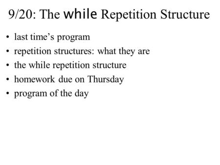 9/20: The while Repetition Structure last time's program repetition structures: what they are the while repetition structure homework due on Thursday program.