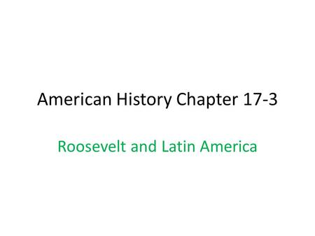 American History Chapter 17-3 Roosevelt and Latin America.