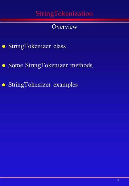 1 StringTokenization Overview l StringTokenizer class l Some StringTokenizer methods l StringTokenizer examples.