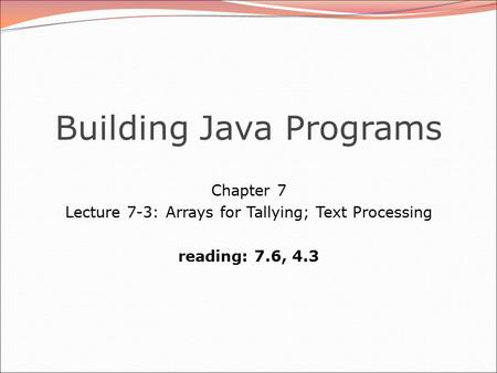Building Java Programs Chapter 7 Lecture 7-3: Arrays for Tallying; Text Processing reading: 7.6, 4.3.