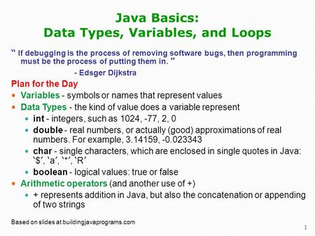 "1 Java Basics: Data Types, Variables, and Loops "" If debugging is the process of removing software bugs, then programming must be the process of putting."