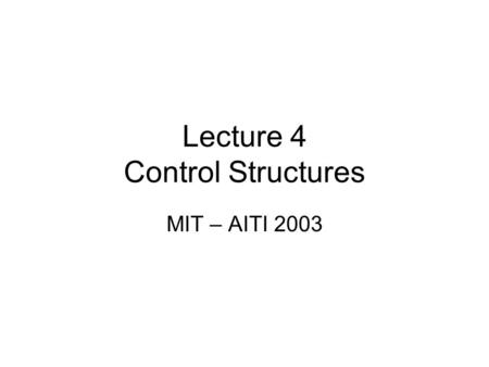Lecture 4 Control Structures MIT – AITI 2003. What are Control Structures? Control structures are a way to alter the natural sequence of execution in.