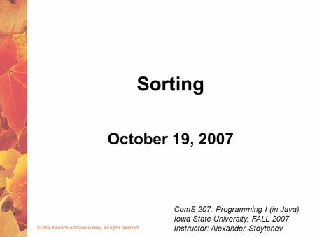 © 2004 Pearson Addison-Wesley. All rights reserved October 19, 2007 Sorting ComS 207: Programming I (in Java) Iowa State University, FALL 2007 Instructor: