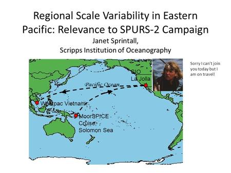 Regional Scale Variability in Eastern Pacific: Relevance to SPURS-2 Campaign Janet Sprintall, Scripps Institution of Oceanography MoorSPICE Cruise, Solomon.