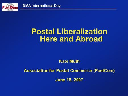 DMA International Day Postal Liberalization Here and Abroad Kate Muth Association for Postal Commerce (PostCom) June 18, 2007.