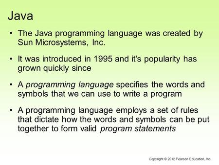 Java The Java programming language was created by Sun Microsystems, Inc. It was introduced in 1995 and it's popularity has grown quickly since A programming.