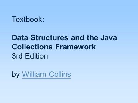 Textbook: Data Structures and the Java Collections Framework 3rd Edition by William Collins William Collins.