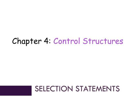 Chapter 4: Control Structures SELECTION STATEMENTS.