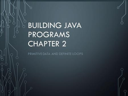 1 BUILDING JAVA PROGRAMS CHAPTER 2 PRIMITIVE DATA AND DEFINITE LOOPS.