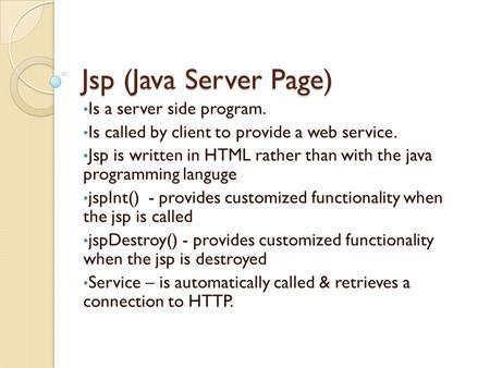 Jsp (Java Server Page) Is a server side program. Is called by client to provide a web service. Jsp is written in HTML rather than with the java programming.