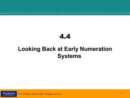 © 2010 Pearson Prentice Hall. All rights reserved. 1 4.4 Looking Back at Early Numeration Systems.