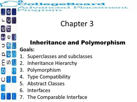 Chapter 3 Inheritance and Polymorphism Goals: 1.Superclasses and subclasses 2.Inheritance Hierarchy 3.Polymorphism 4.Type Compatibility 5.Abstract Classes.