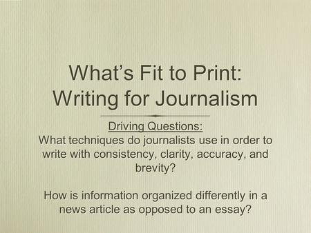 What's Fit to Print: Writing for Journalism Driving Questions: What techniques do journalists use in order to write with consistency, clarity, accuracy,