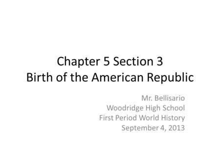 Chapter 5 Section 3 Birth of the American Republic Mr. Bellisario Woodridge High School First Period World History September 4, 2013.