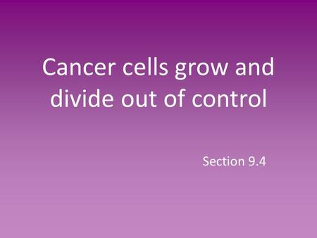 Cancer cells grow and divide out of control Section 9.4.