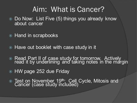 Aim: What is Cancer?  Do Now: List Five (5) things you already know about cancer  Hand in scrapbooks  Have out booklet with case study in it  Read.