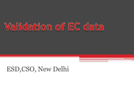 ESD,CSO, New Delhi. Validation of EC data Quality of data is the key to success of EC Purpose of EC is to provide accurate numbers of Establishments and.