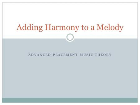 ADVANCED PLACEMENT MUSIC THEORY Adding Harmony to a Melody.