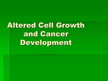 Altered Cell Growth and Cancer Development. Cancer  The division of normal cells is precisely controlled. New cells are only formed for growth or to.