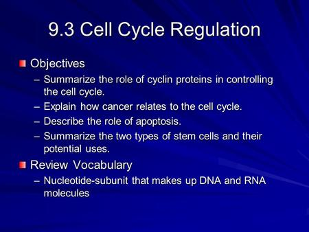 9.3 Cell Cycle Regulation Objectives –Summarize the role of cyclin proteins in controlling the cell cycle. –Explain how cancer relates to the cell cycle.