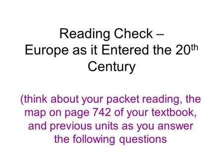 Reading Check – Europe as it Entered the 20 th Century (think about your packet reading, the map on page 742 of your textbook, and previous units as you.
