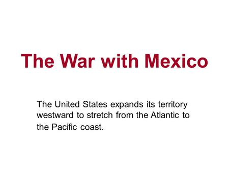 The War with Mexico The United States expands its territory westward to stretch from the Atlantic to the Pacific coast.